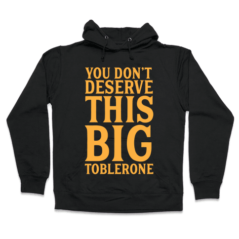 You Don't Deserve This Big Toblerone Hooded Sweatshirt