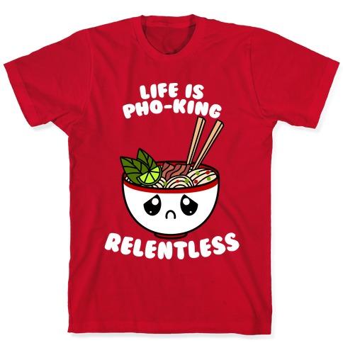 Life Is Pho-King Relentless T-Shirt