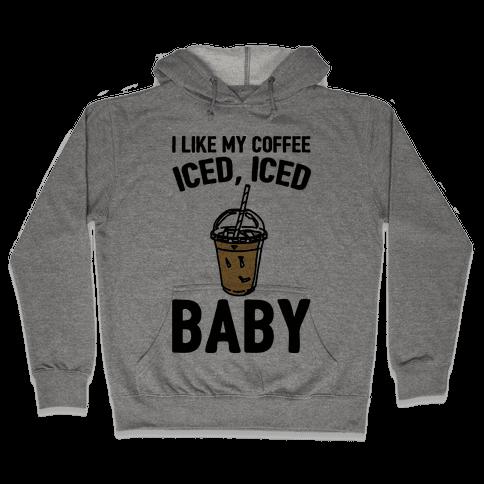 I Like My Coffee Iced Iced Baby Parody Hooded Sweatshirt