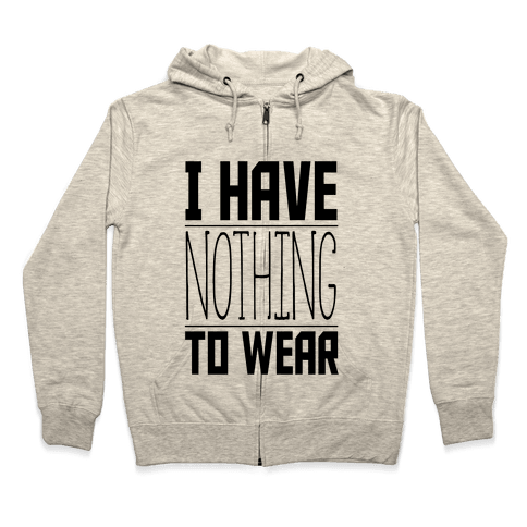 I Have Nothing to Wear Zip Hoodie
