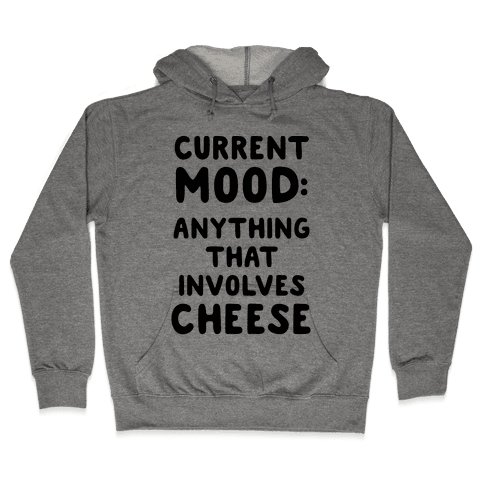 Current Mood: Anything That Involves Cheese Hooded Sweatshirt
