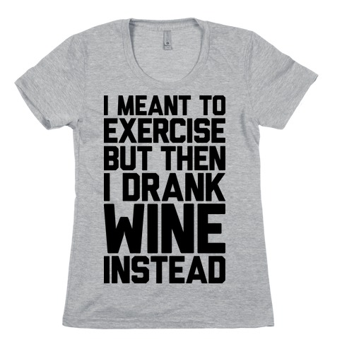 I Meant To Exercise Womens T-Shirt
