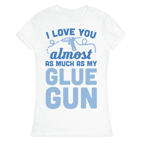 I Love You Almost As Much As My Glue Gun Womens T-Shirt