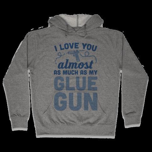 I Love You Almost As Much As My Glue Gun Hooded Sweatshirt