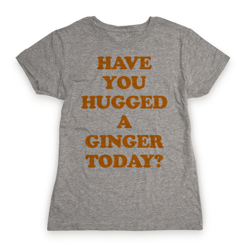 Have You Hugged a Ginger Today? Womens T-Shirt