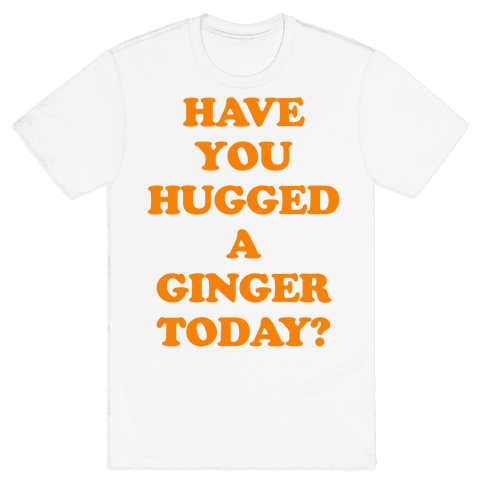 Have You Hugged a Ginger Today? Mens T-Shirt