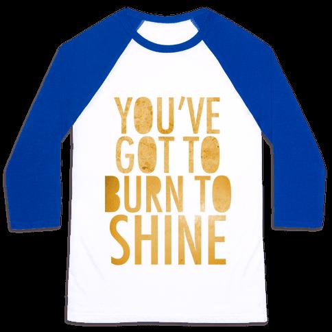 You've Got To Burn To Shine Baseball Tee