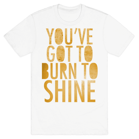 You've Got To Burn To Shine Mens T-Shirt