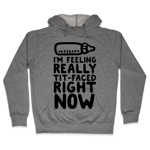I'm Feeling Really Tit-Faced Right Now Hooded Sweatshirt