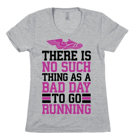 There Is No Such Thing As A Bad Day To Go Running Womens T-Shirt
