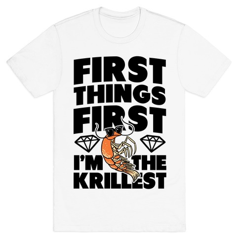 First Things First, I'm the Krillest T-Shirt