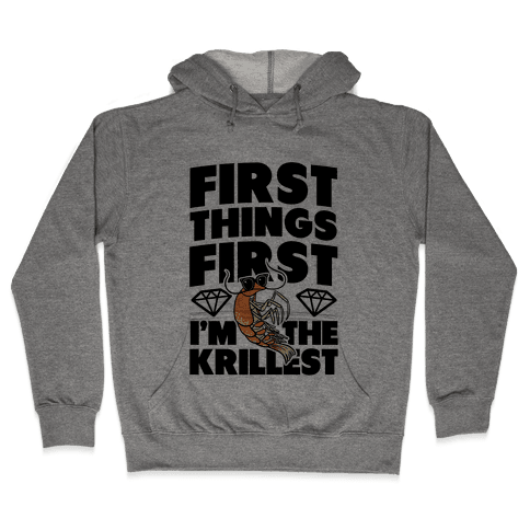 First Things First, I'm the Krillest Hooded Sweatshirt