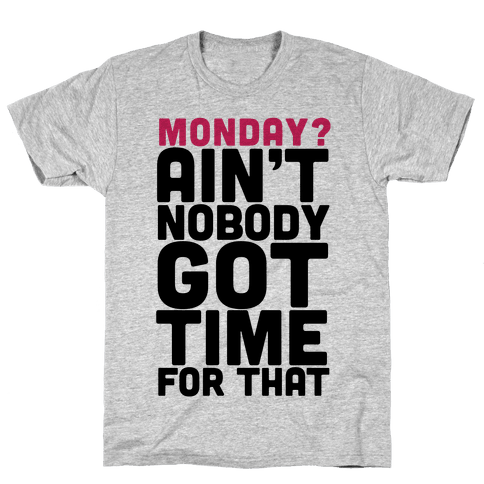 Monday? Ain't Nobody Got Time For That Mens T-Shirt