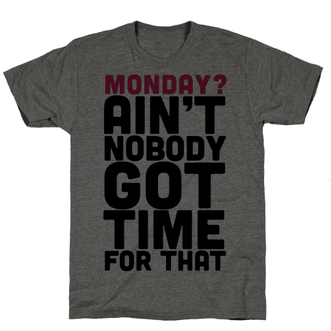 Monday? Ain't Nobody Got Time For That