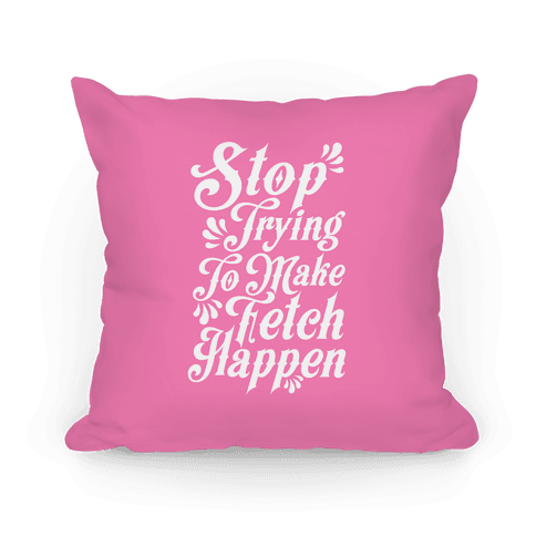Stop Trying to Make Fetch Happen - Throw Pillow - HUMAN