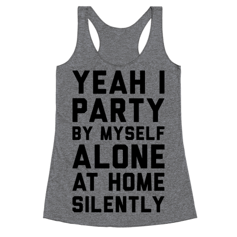 Yeah I Party By Myself Alone At Home Silently Racerback Tank Top