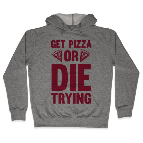 Get Pizza Or Die Trying Hooded Sweatshirt