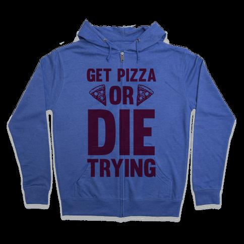 Get Pizza Or Die Trying Zip Hoodie
