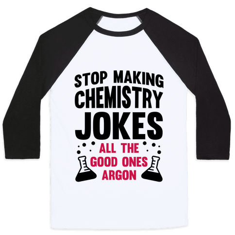 Stop Making Chemistry Jokes (The Good Ones Argon) Baseball Tee