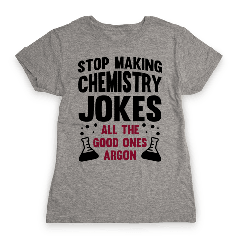 Stop Making Chemistry Jokes (The Good Ones Argon) Womens T-Shirt
