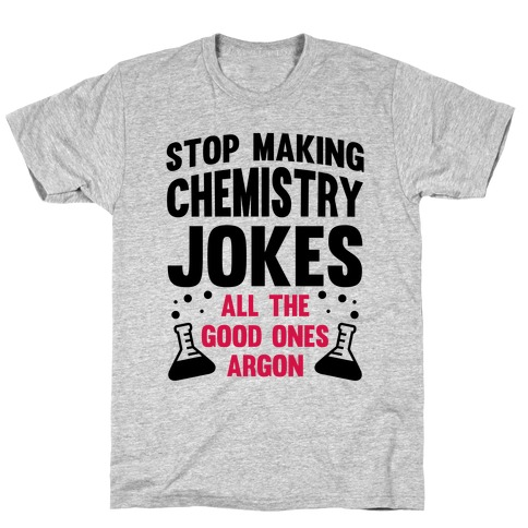 Stop Making Chemistry Jokes (The Good Ones Argon) Mens T-Shirt