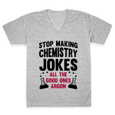Stop Making Chemistry Jokes (The Good Ones Argon) V-Neck Tee Shirt