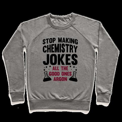Stop Making Chemistry Jokes (The Good Ones Argon) Pullover