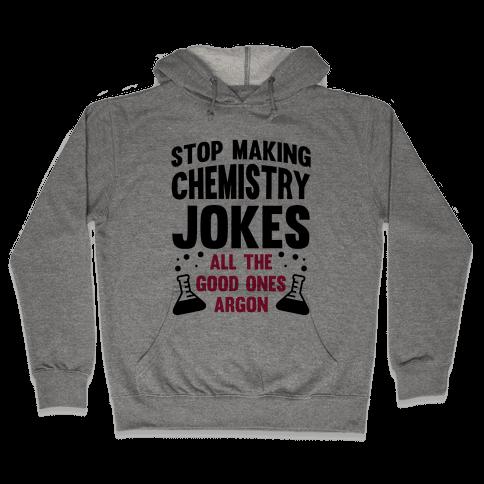 Stop Making Chemistry Jokes (The Good Ones Argon) Hooded Sweatshirt