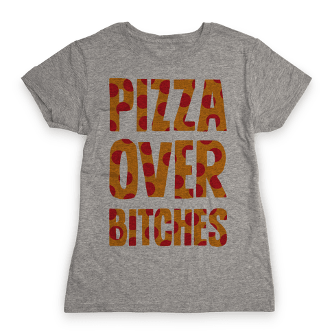 Pizza Over Bitches Womens T-Shirt