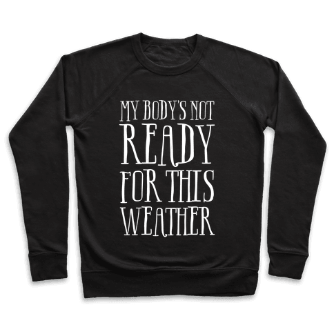 My Body's Not Ready For This Weather Pullover