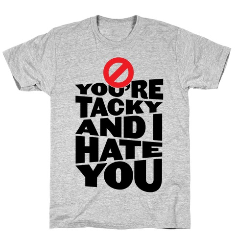 You're Tacky And I Hate You Mens T-Shirt