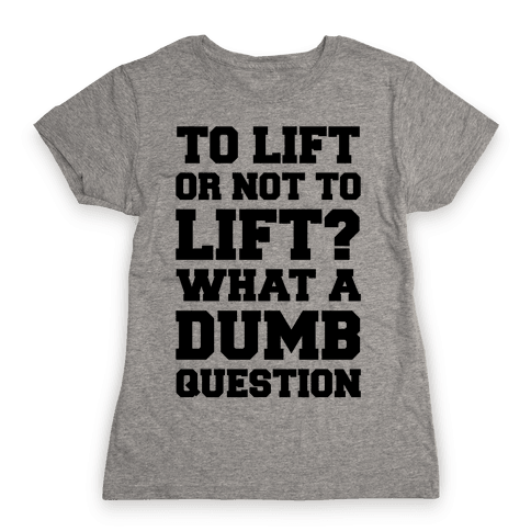 To Lift Or Not To Lift? What A Dumb Question Womens T-Shirt