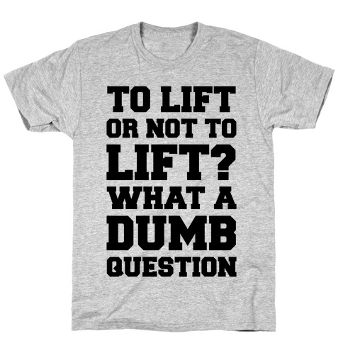 To Lift Or Not To Lift? What A Dumb Question Mens/Unisex T-Shirt