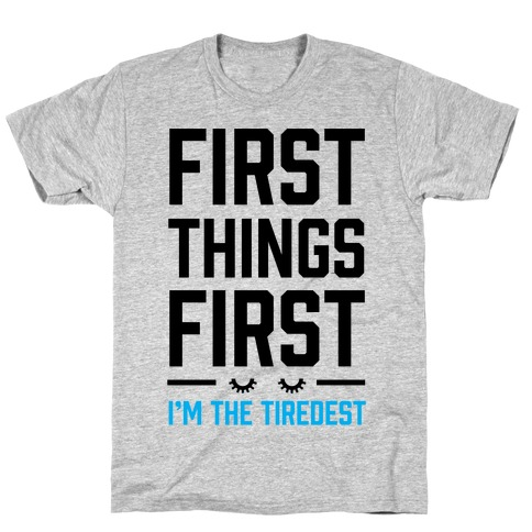 First Things First I'm The Tiredest T-Shirt