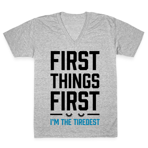 First Things First I'm The Tiredest V-Neck Tee Shirt