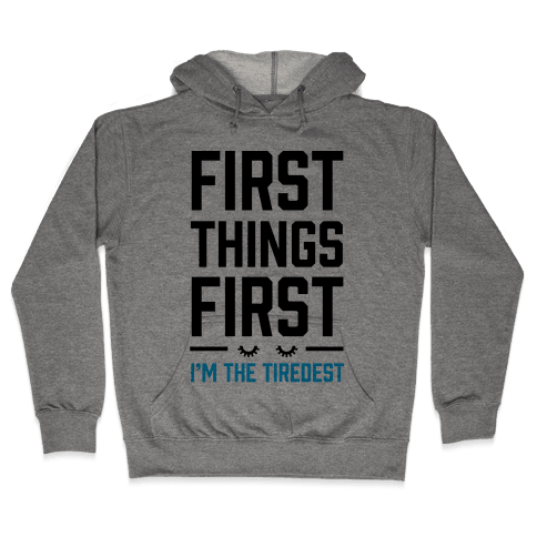 First Things First I'm The Tiredest Hooded Sweatshirt
