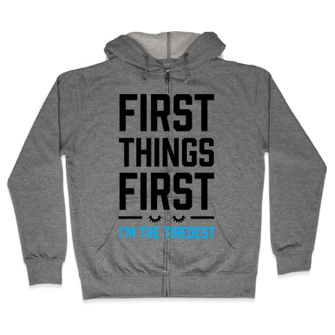 First Things First I'm The Tiredest Zip Hoodie