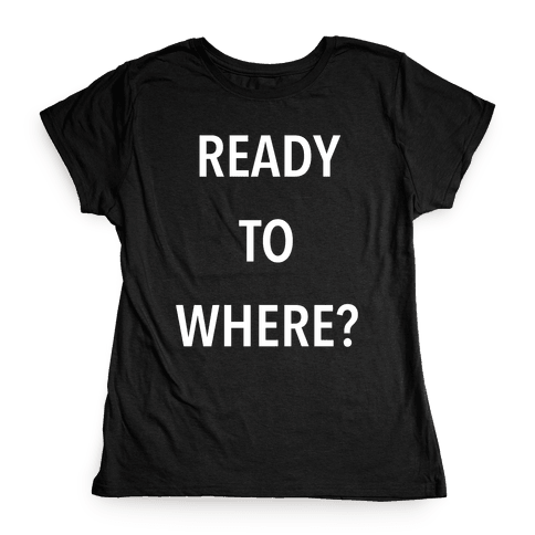 Ready To Where? Womens T-Shirt