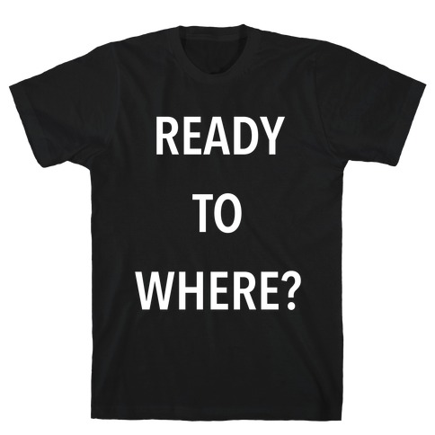Ready To Where? Mens T-Shirt