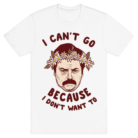 I Can't Go Because I Don't Want To Mens T-Shirt