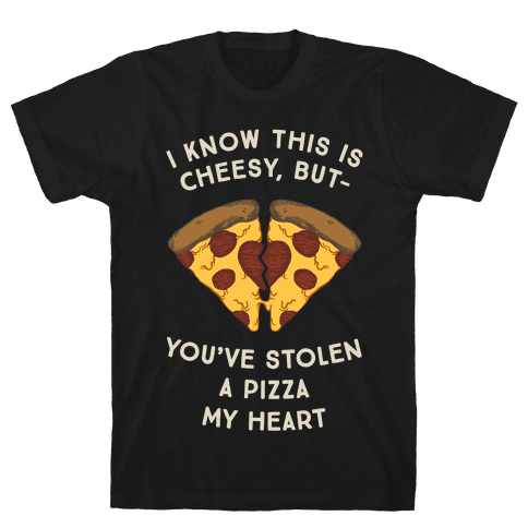 I Know This Is Cheesy, But You've Stolen A Pizza My Heart Mens T-Shirt