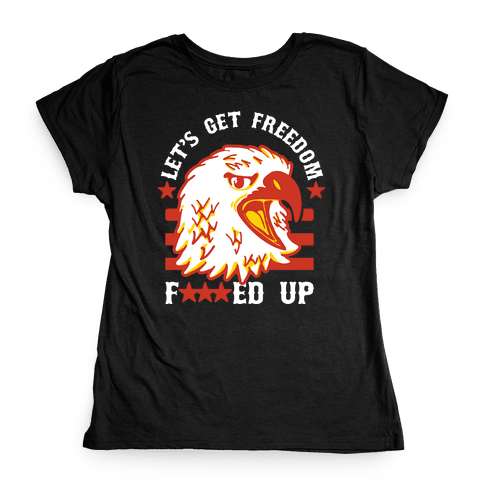Let's Get Freedom F***ed Up! Womens T-Shirt