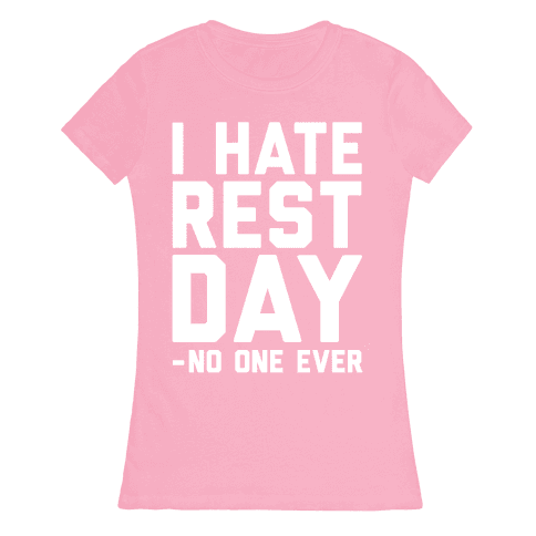I Hate Rest Day - No One Ever Womens T-Shirt