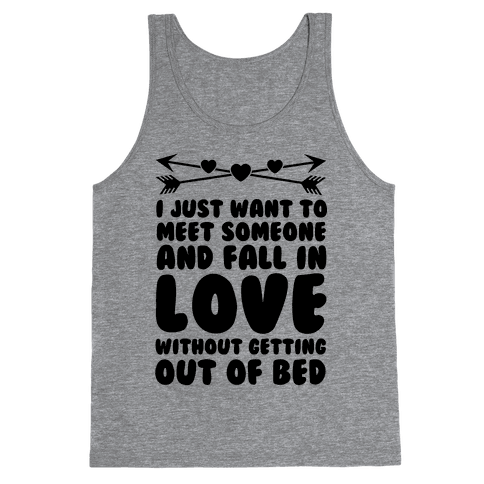 I Just Want to Meet Someone and Fall in Love Without Getting Out of Bed Tank Top