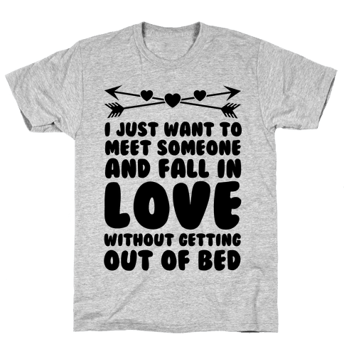 I Just Want to Meet Someone and Fall in Love Without Getting Out of Bed Mens T-Shirt