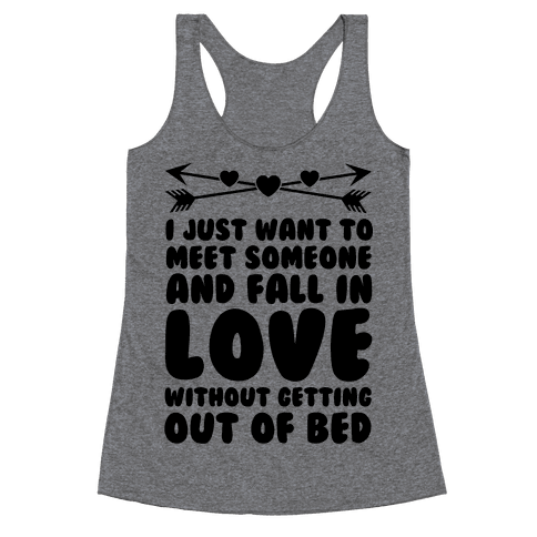 I Just Want to Meet Someone and Fall in Love Without Getting Out of Bed Racerback Tank Top