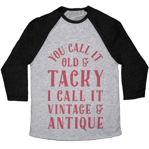 You Call It Old And Tacky I call It Vintage And Antique Baseball Tee