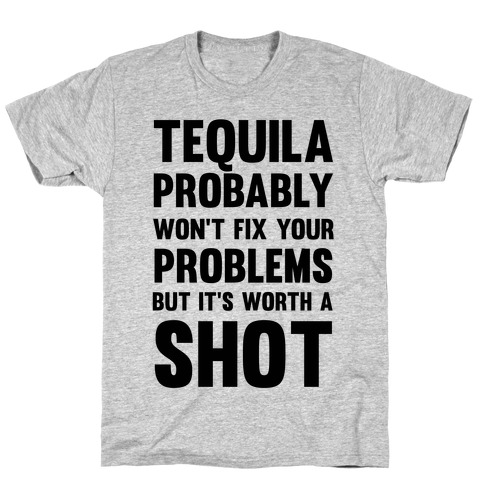 Tequila Probably Won't Fix Your Problems But It's Worth A Shot T-Shirt