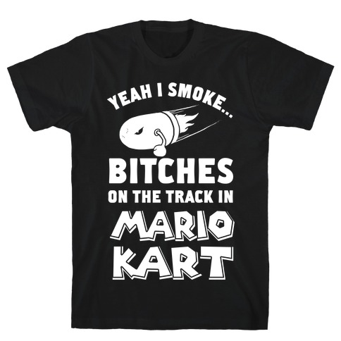 Yeah I Smoke Bitches On The Track In Mario Kart T-Shirt