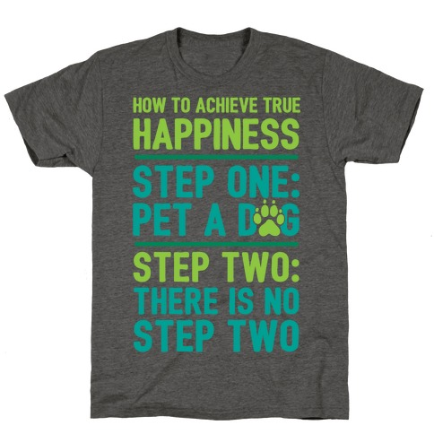How To Achieve Happiness: Pet A Dog T-Shirt